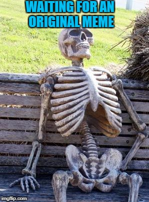 Waiting Skeleton Meme | WAITING FOR AN ORIGINAL MEME | image tagged in memes,waiting skeleton | made w/ Imgflip meme maker