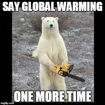Chainsaw Bear | SAY GLOBAL WARMING ONE MORE TIME | image tagged in memes,chainsaw bear | made w/ Imgflip meme maker