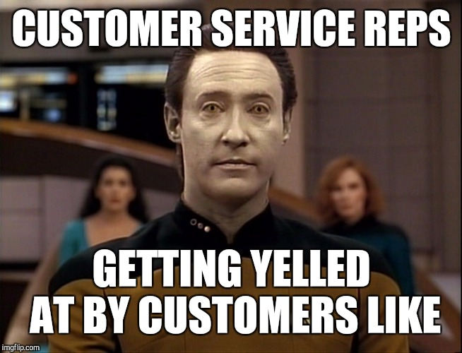 Retail workers | CUSTOMER SERVICE REPS GETTING YELLED AT BY CUSTOMERS LIKE | image tagged in data,retail | made w/ Imgflip meme maker
