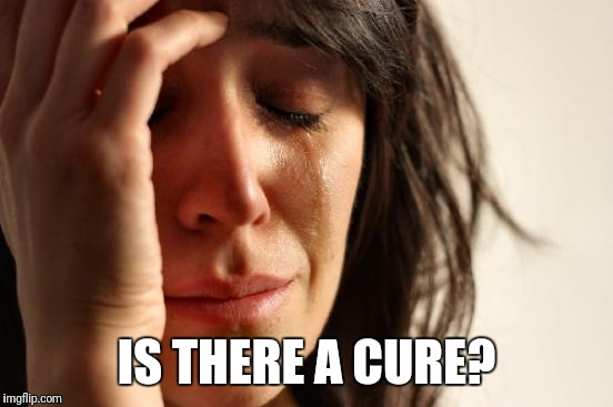 First World Problems Meme | IS THERE A CURE? | image tagged in memes,first world problems | made w/ Imgflip meme maker