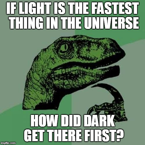 Philosoraptor Meme | IF LIGHT IS THE FASTEST THING IN THE UNIVERSE HOW DID DARK GET THERE FIRST? | image tagged in memes,philosoraptor | made w/ Imgflip meme maker
