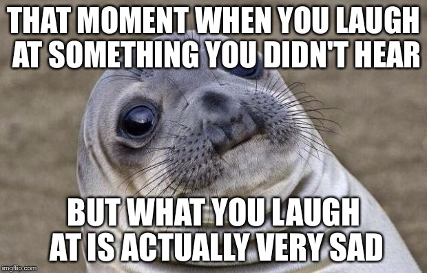 Awkward Moment Sealion Meme | THAT MOMENT WHEN YOU LAUGH AT SOMETHING YOU DIDN'T HEAR BUT WHAT YOU LAUGH AT IS ACTUALLY VERY SAD | image tagged in memes,awkward moment sealion | made w/ Imgflip meme maker