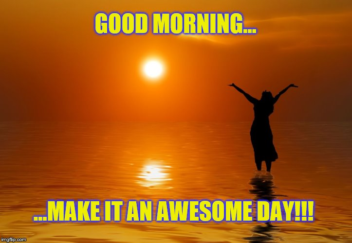 Good morning, make it an awesome day!!! | GOOD MORNING... ...MAKE IT AN AWESOME DAY!!! | image tagged in memes,inspirational memes,happiness,good morning,be positive | made w/ Imgflip meme maker