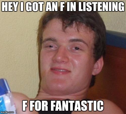 10 Guy Meme | HEY I GOT AN F IN LISTENING F FOR FANTASTIC | image tagged in memes,10 guy | made w/ Imgflip meme maker