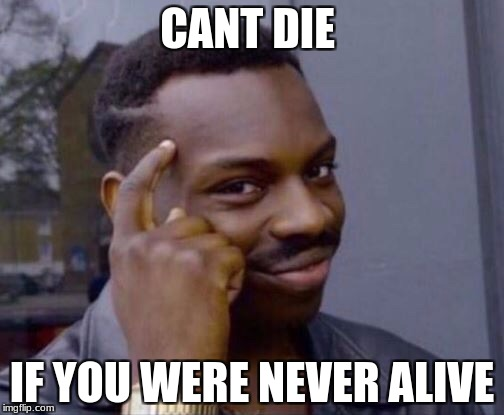 CANT DIE IF YOU WERE NEVER ALIVE | image tagged in black thinking man | made w/ Imgflip meme maker