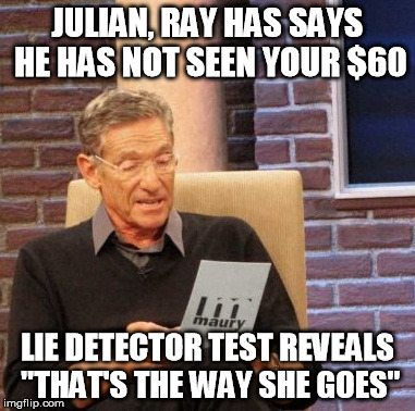 "Maury Lie Detector Meme | JULIAN, RAY HAS SAYS HE HAS NOT SEEN YOUR $60 LIE DETECTOR TEST REVEALS ""THAT'S THE WAY SHE GOES"" 