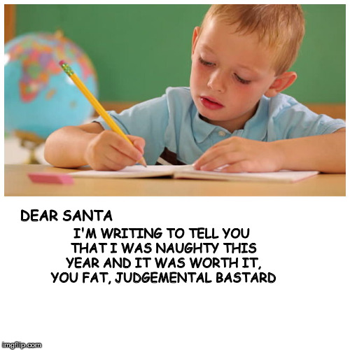 For some reason, I got underwear for Christmas that year | DEAR SANTA I'M WRITING TO TELL YOU THAT I WAS NAUGHTY THIS YEAR AND IT WAS WORTH IT, YOU FAT, JUDGEMENTAL BASTARD | image tagged in santa,letter,naughty,judgemental | made w/ Imgflip meme maker