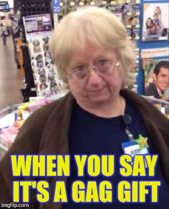 Skeptical cashier | WHEN YOU SAY IT'S A GAG GIFT | image tagged in unimpressed walmart employee,retail | made w/ Imgflip meme maker