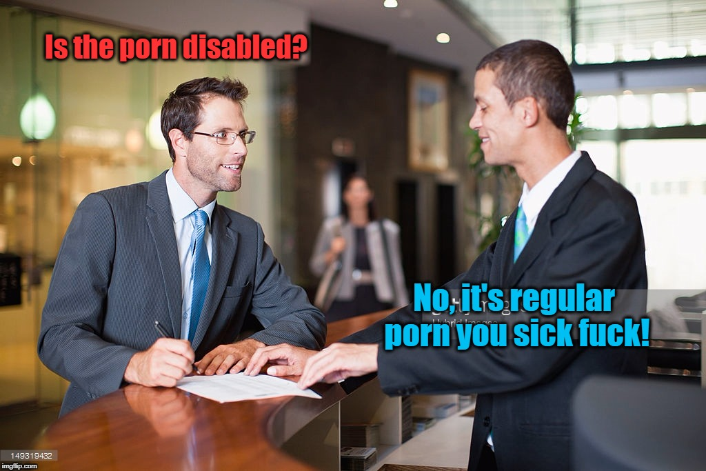 Is the porn disabled? No, it's regular porn you sick f**k! | image tagged in funny | made w/ Imgflip meme maker