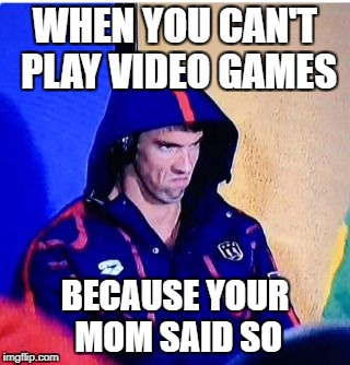 Michael Phelps Death Stare | WHEN YOU CAN'T PLAY VIDEO GAMES BECAUSE YOUR MOM SAID SO | image tagged in memes,michael phelps death stare | made w/ Imgflip meme maker