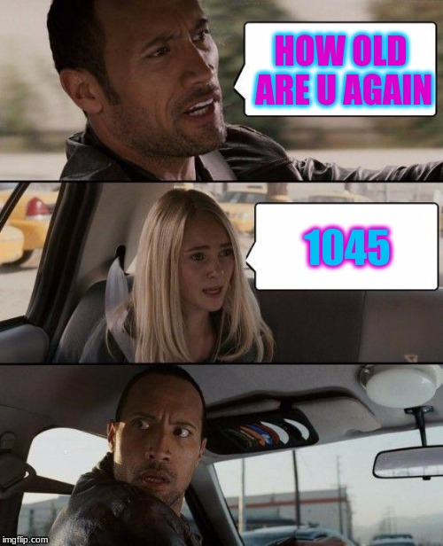 The Rock Driving Meme | HOW OLD ARE U AGAIN 1045 | image tagged in memes,the rock driving | made w/ Imgflip meme maker