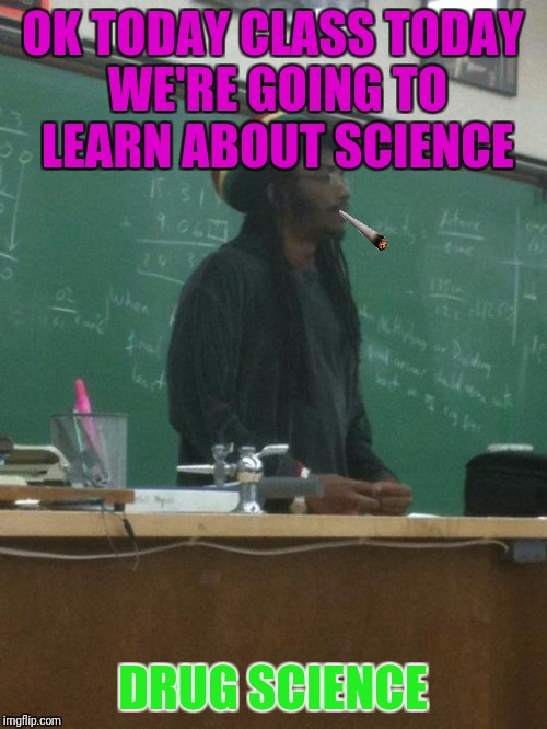 Rasta Science Teacher | OK TODAY CLASS TODAY WE'RE GOING TO LEARN ABOUT SCIENCE DRUG SCIENCE | image tagged in memes,rasta science teacher | made w/ Imgflip meme maker