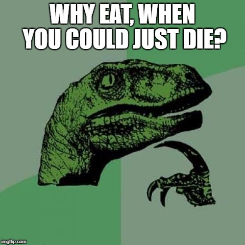 When you think too deeply  | WHY EAT, WHEN YOU COULD JUST DIE? | image tagged in memes,philosoraptor | made w/ Imgflip meme maker