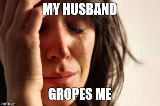 First World Problems Meme | MY HUSBAND GROPES ME | image tagged in memes,first world problems | made w/ Imgflip meme maker