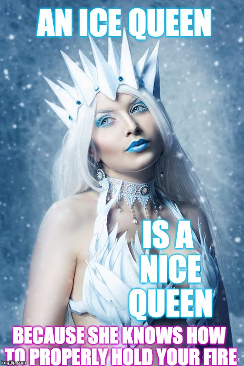 ...hold your fire... | AN ICE QUEEN IS A NICE QUEEN BECAUSE SHE KNOWS HOW TO PROPERLY HOLD YOUR FIRE | image tagged in ice queen,yahuah,yahusha,scripture,love,fire | made w/ Imgflip meme maker