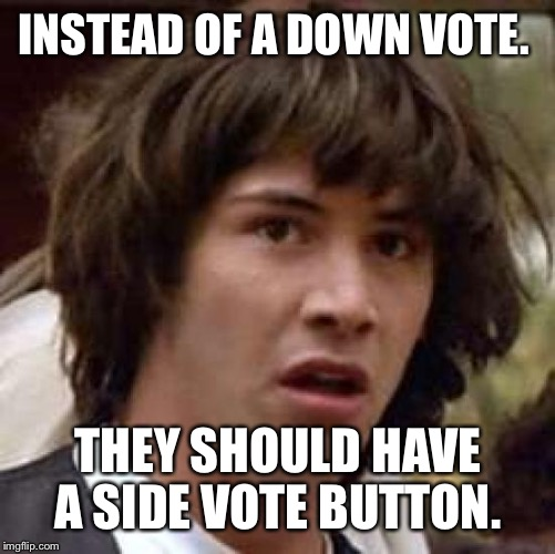 Down With Downvotes Weekend Dec 8-10th. | INSTEAD OF A DOWN VOTE. THEY SHOULD HAVE A SIDE VOTE BUTTON. | image tagged in memes,conspiracy keanu | made w/ Imgflip meme maker