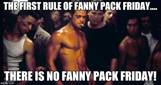 THE FIRST RULE OF FANNY PACK FRIDAY.... THERE IS NO FANNY PACK FRIDAY! | image tagged in brad pitt fight club | made w/ Imgflip meme maker