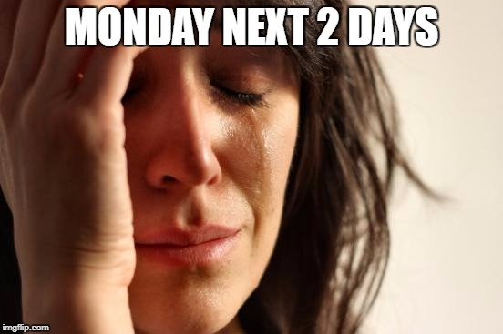 First World Problems Meme | MONDAY NEXT 2 DAYS | image tagged in memes,first world problems | made w/ Imgflip meme maker