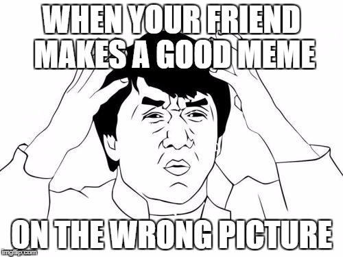 Jackie Chan WTF Meme | WHEN YOUR FRIEND MAKES A GOOD MEME ON THE WRONG PICTURE | image tagged in memes,jackie chan wtf | made w/ Imgflip meme maker