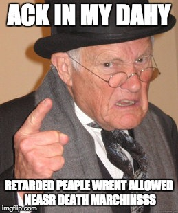 Back In My Day Meme | ACK IN MY DAHY RETARDED PEAPLE WRENT ALLOWED NEASR DEATH MARCHINSSS | image tagged in memes,back in my day | made w/ Imgflip meme maker