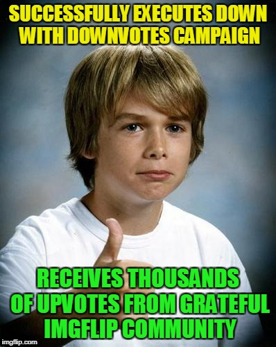 SUCCESSFULLY EXECUTES DOWN WITH DOWNVOTES CAMPAIGN RECEIVES THOUSANDS OF UPVOTES FROM GRATEFUL IMGFLIP COMMUNITY | made w/ Imgflip meme maker