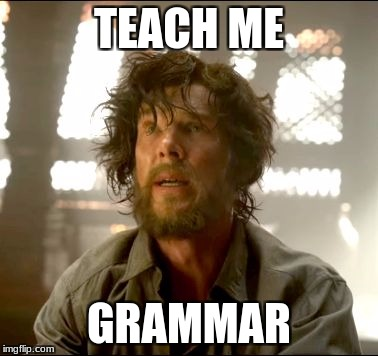 TEACH ME GRAMMAR | image tagged in teach me strange | made w/ Imgflip meme maker