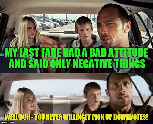 MY LAST FARE HAD A BAD ATTITUDE AND SAID ONLY NEGATIVE THINGS WELL DUH - YOU NEVER WILLINGLY PICK UP DOWNVOTES! | made w/ Imgflip meme maker