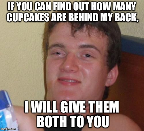 I wonder how many... | IF YOU CAN FIND OUT HOW MANY CUPCAKES ARE BEHIND MY BACK, I WILL GIVE THEM BOTH TO YOU | image tagged in memes,10 guy | made w/ Imgflip meme maker