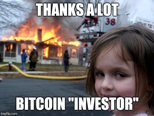 "Disaster Girl Meme | THANKS A LOT BITCOIN ""INVESTOR"" 