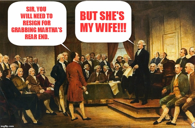 George Washington fails to grasp new political realities | SIR, YOU WILL NEED TO RESIGN FOR GRABBING MARTHA'S REAR END. BUT SHE'S MY WIFE!!! | image tagged in memes,constitutional convention,george washington | made w/ Imgflip meme maker