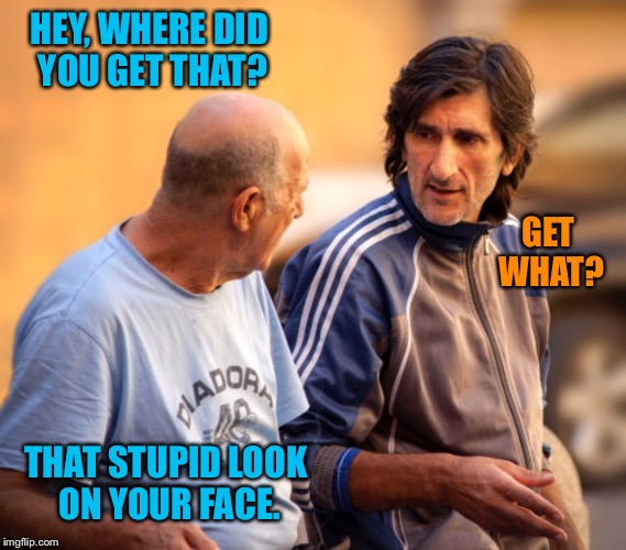 some people just have that look | HEY, WHERE DID YOU GET THAT? GET WHAT? THAT STUPID LOOK ON YOUR FACE. | image tagged in guys,talking,stupid,look,face,insult | made w/ Imgflip meme maker