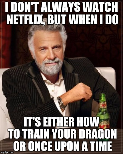 The Most Interesting Man In The World Meme | I DON'T ALWAYS WATCH NETFLIX, BUT WHEN I DO IT'S EITHER HOW TO TRAIN YOUR DRAGON OR ONCE UPON A TIME | image tagged in memes,the most interesting man in the world | made w/ Imgflip meme maker