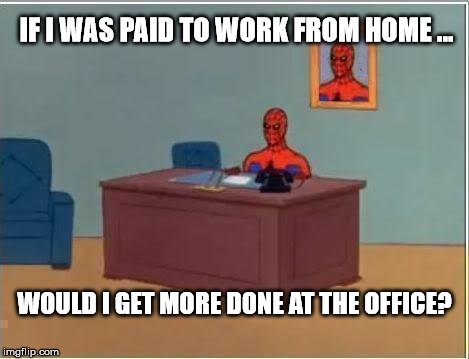 Spiderman Computer Desk Meme | IF I WAS PAID TO WORK FROM HOME ... WOULD I GET MORE DONE AT THE OFFICE? | image tagged in memes,spiderman computer desk,spiderman | made w/ Imgflip meme maker
