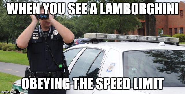 WHEN YOU SEE A LAMBORGHINI OBEYING THE SPEED LIMIT | image tagged in police,binoculars | made w/ Imgflip meme maker