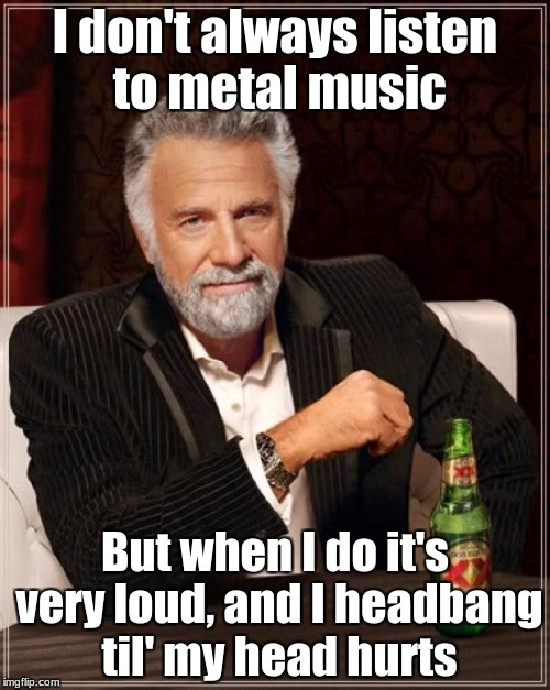 I've been listening to a lot of Metallica lately. | I don't always listen to metal music But when I do it's very loud, and I headbang til' my head hurts | image tagged in memes,the most interesting man in the world,metal,heavy metal,quality content to the fans,slowstack | made w/ Imgflip meme maker