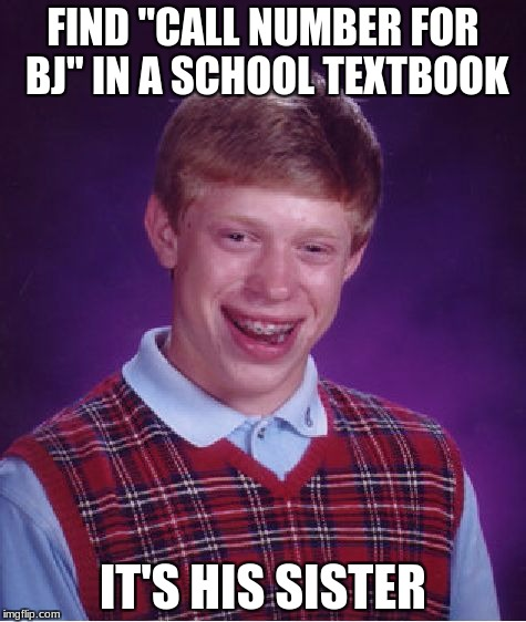 "We need to think up a sister for Bad Luck Brian! | FIND ""CALL NUMBER FOR BJ"" IN A SCHOOL TEXTBOOK IT'S HIS SISTER 