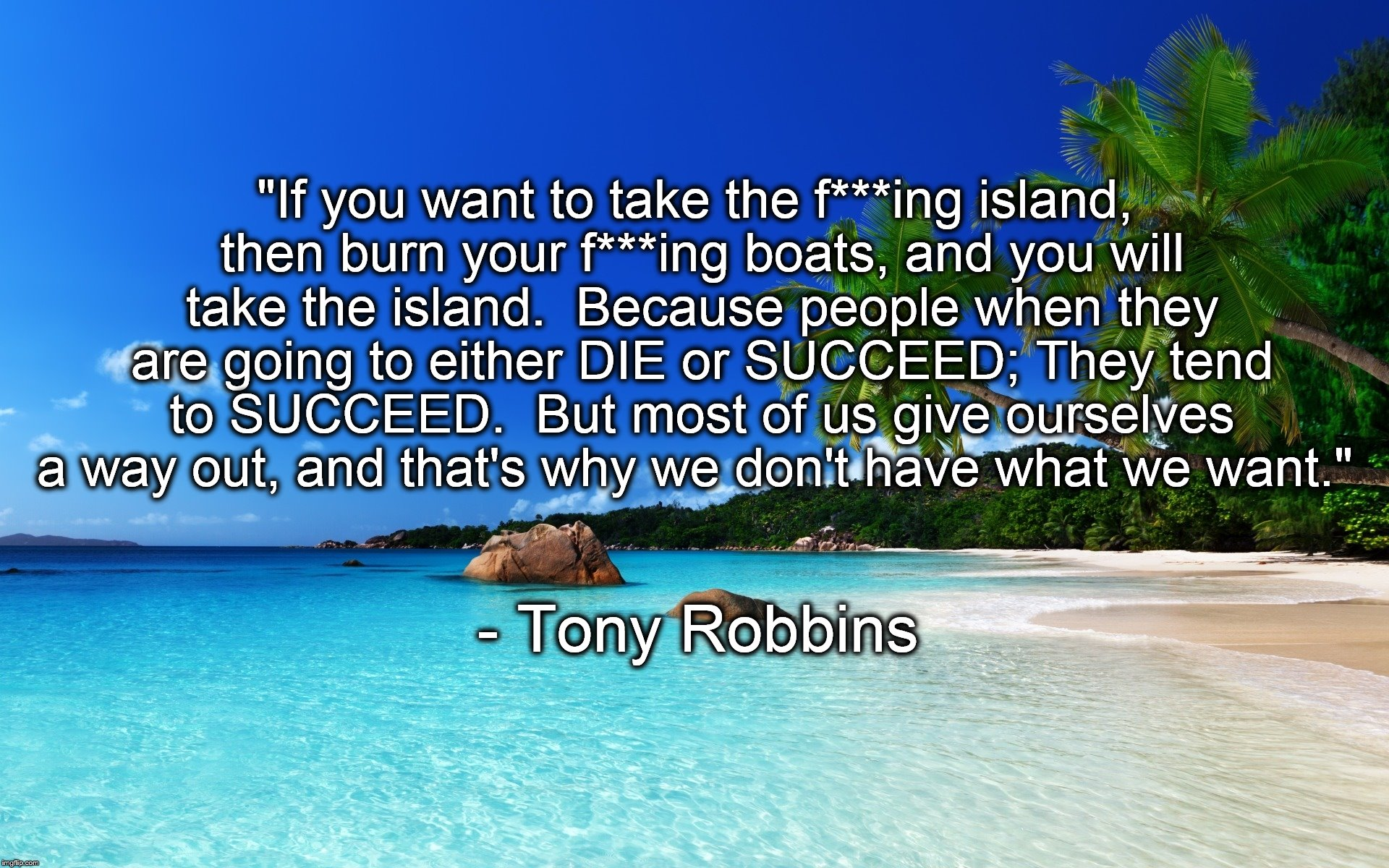 "tropical island birthday | ""If you want to take the f***ing island, then burn your f***ing boats, and you will take the island.  Because people when they are going to  