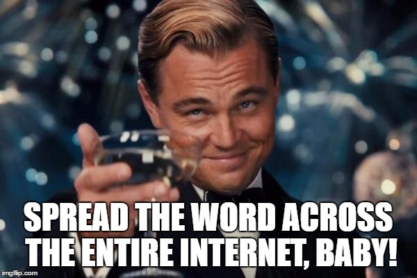 Leonardo Dicaprio Cheers Meme | SPREAD THE WORD ACROSS THE ENTIRE INTERNET, BABY! | image tagged in memes,leonardo dicaprio cheers | made w/ Imgflip meme maker