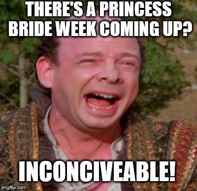 THERE'S A PRINCESS BRIDE WEEK COMING UP? INCONCIVEABLE! | made w/ Imgflip meme maker