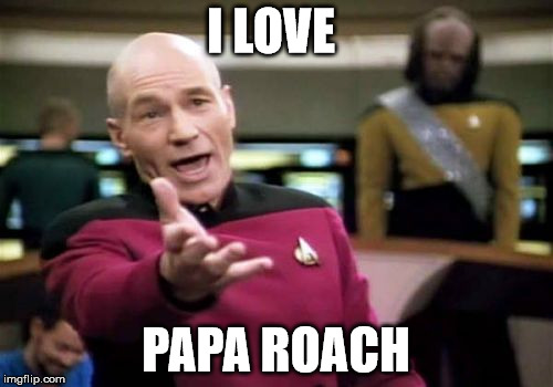Picard Wtf Meme | I LOVE PAPA ROACH | image tagged in memes,picard wtf | made w/ Imgflip meme maker