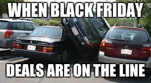 Black Friday Meme | WHEN BLACK FRIDAY DEALS ARE ON THE LINE | image tagged in black friday,horrible parking | made w/ Imgflip meme maker