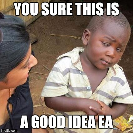 Third World Skeptical Kid Meme | YOU SURE THIS IS A GOOD IDEA EA | image tagged in memes,third world skeptical kid | made w/ Imgflip meme maker