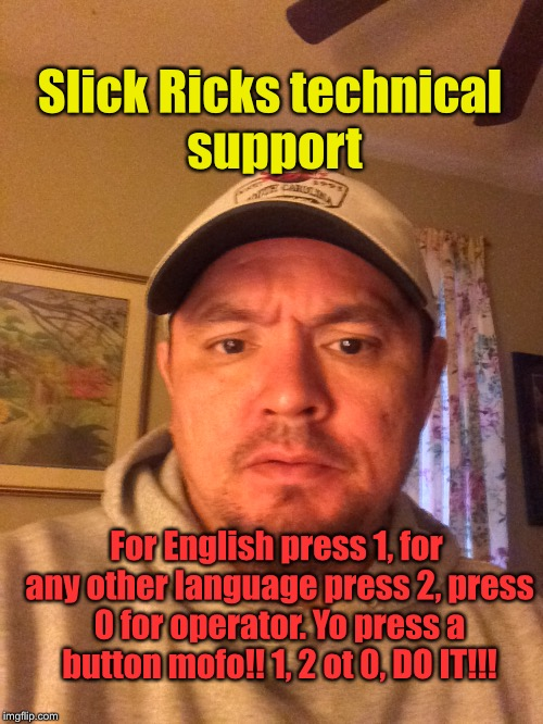 Slick Rick's Technical Support | Slick Ricks technical support For English press 1, for any other language press 2, press 0 for operator. Yo press a button mofo!! 1, 2 ot 0, | image tagged in tech support,funny memes | made w/ Imgflip meme maker