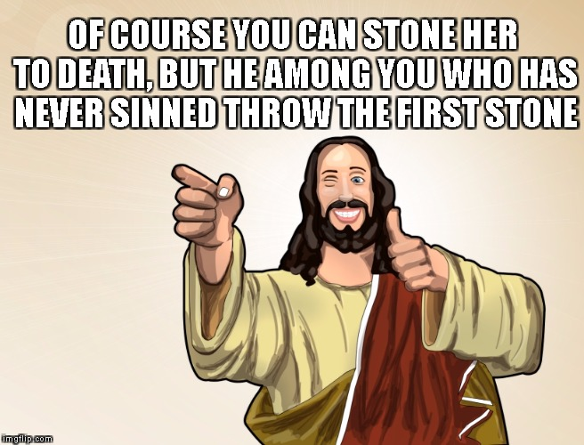 What the actual Jesus | OF COURSE YOU CAN STONE HER TO DEATH, BUT HE AMONG YOU WHO HAS NEVER SINNED THROW THE FIRST STONE | image tagged in buddy jesus,actual jesus | made w/ Imgflip meme maker