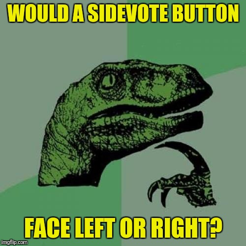 Philosoraptor Meme | WOULD A SIDEVOTE BUTTON FACE LEFT OR RIGHT? | image tagged in memes,philosoraptor | made w/ Imgflip meme maker