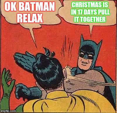 Batman Slapping Robin Meme | OK BATMAN RELAX CHRISTMAS IS IN 17 DAYS PULL IT TOGETHER | image tagged in memes,batman slapping robin | made w/ Imgflip meme maker