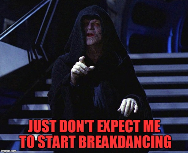 JUST DON'T EXPECT ME TO START BREAKDANCING | made w/ Imgflip meme maker