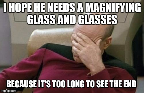 Captain Picard Facepalm Meme | I HOPE HE NEEDS A MAGNIFYING GLASS AND GLASSES BECAUSE IT'S TOO LONG TO SEE THE END | image tagged in memes,captain picard facepalm | made w/ Imgflip meme maker