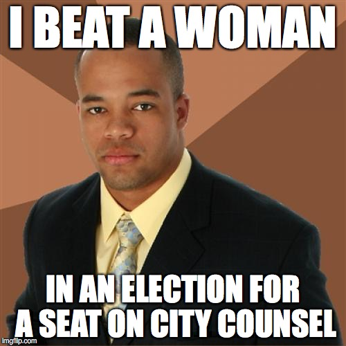 Successful Black Man Meme | I BEAT A WOMAN IN AN ELECTION FOR A SEAT ON CITY COUNSEL | image tagged in memes,successful black man | made w/ Imgflip meme maker