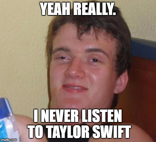 10 Guy Meme | YEAH REALLY. I NEVER LISTEN TO TAYLOR SWIFT | image tagged in memes,10 guy | made w/ Imgflip meme maker